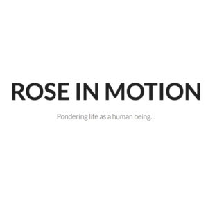 Rose in MOtion: Pondering life as a human being...